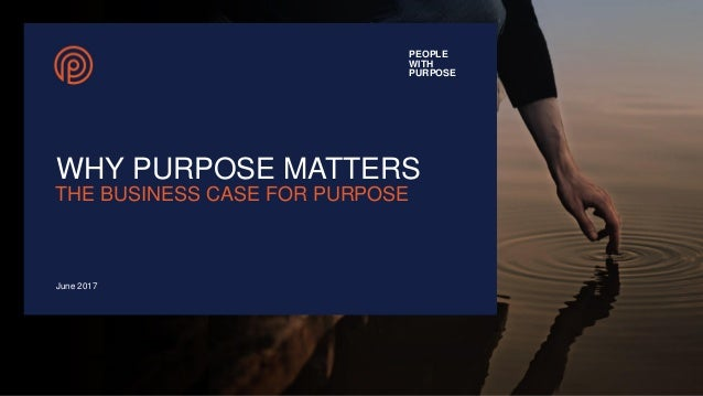 PEOPLE WITH PURPOSE WHY PURPOSE MATTERS June 2017 THE BUSINESS CASE FOR PURPOSE