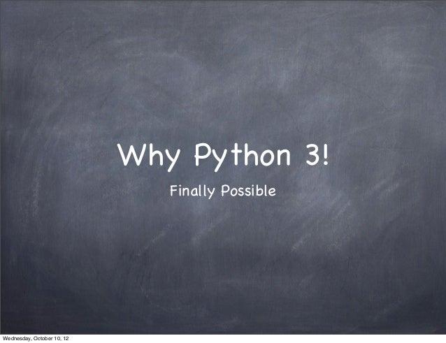 Why Python 3!                               Finally PossibleWednesday, October 10, 12