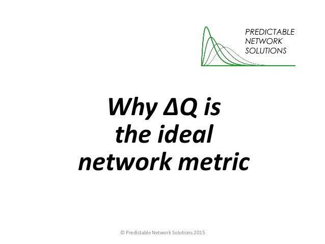Why ΔQ is the ideal network metric © Predictable Network Solutions 2015