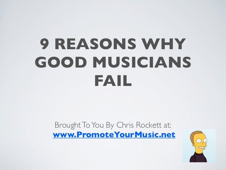 9 REASONS WHYGOOD MUSICIANS     FAIL Brought To You By Chris Rockett at: www.PromoteYourMusic.net