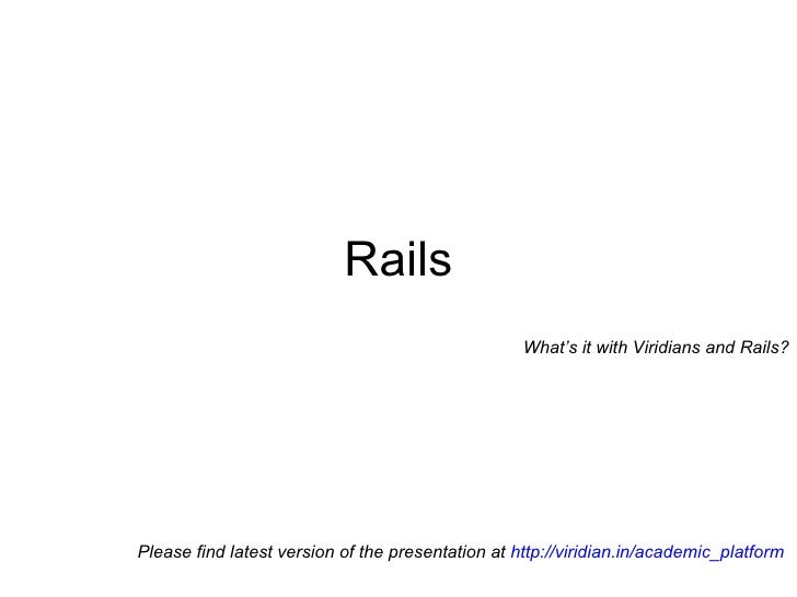 on Why Rails? How Rails? Please find latest version of the presentation at  http://viridian.in/academic_platform