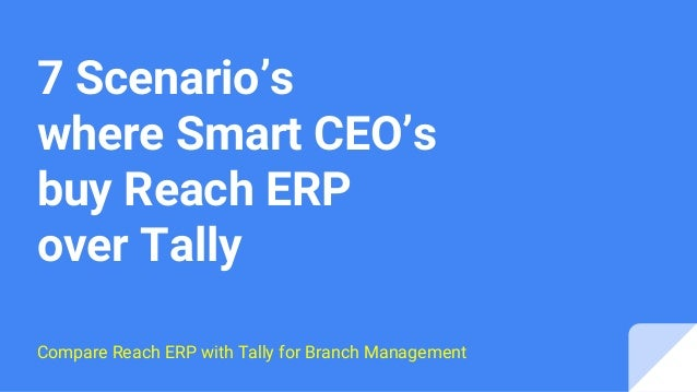 7 Scenario's where Smart CEO's buy Reach ERP over Tally Compare Reach ERP with Tally for Branch Management