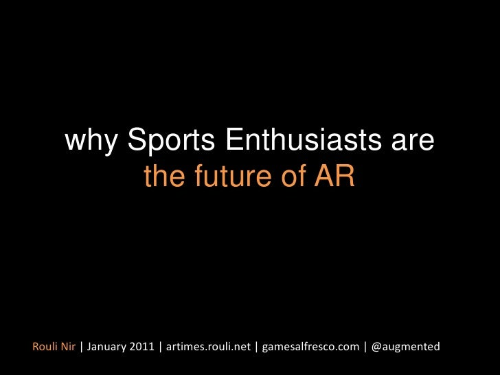 why Sports Enthusiasts are the future of AR<br />Rouli Nir | January 2011 | artimes.rouli.net | gamesalfresco.com | @augme...