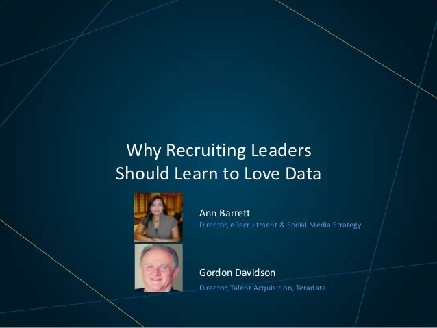 Why Recruiting Leaders Should Learn to Love Data Ann Barrett Director, eRecruitment & Social Media Strategy  Gordon Davids...