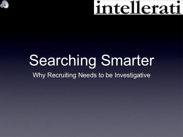 Searching Smarter <ul><li>Why Recruiting Needs to be Investigative </li></ul>