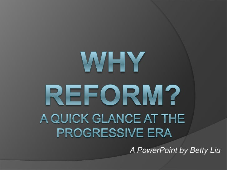 Why reform?A quick glance at the Progressive Era<br />A PowerPoint by Betty Liu<br />