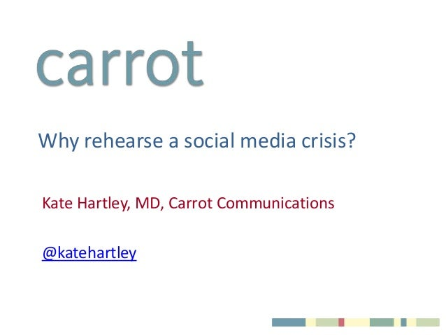 Why rehearse a social media crisis?Kate Hartley, MD, Carrot Communications@katehartley