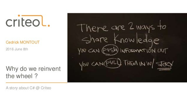 Cedrick MONTOUT 2016 June 8th A story about C# @ Criteo Why do we reinvent the wheel ?