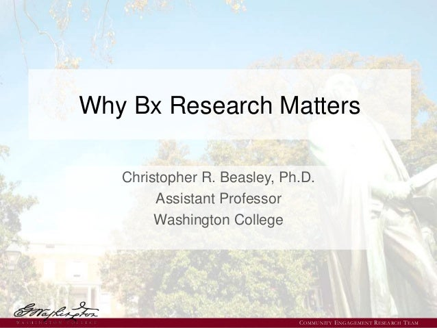 Why Bx Research Matters Christopher R. Beasley, Ph.D. Assistant Professor Washington College COMMUNITY ENGAGEMENT RESEARCH...