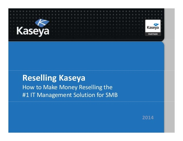 Reselling Kaseya How to Make Money Reselling the #1 IT Management Solution for SMB 2014