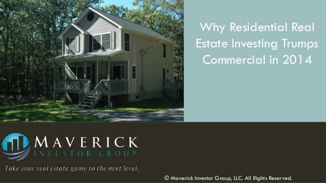 Why Residential Real Estate Investing Trumps Commercial in 2014  © Maverick Investor Group, LLC. All Rights Reserved.