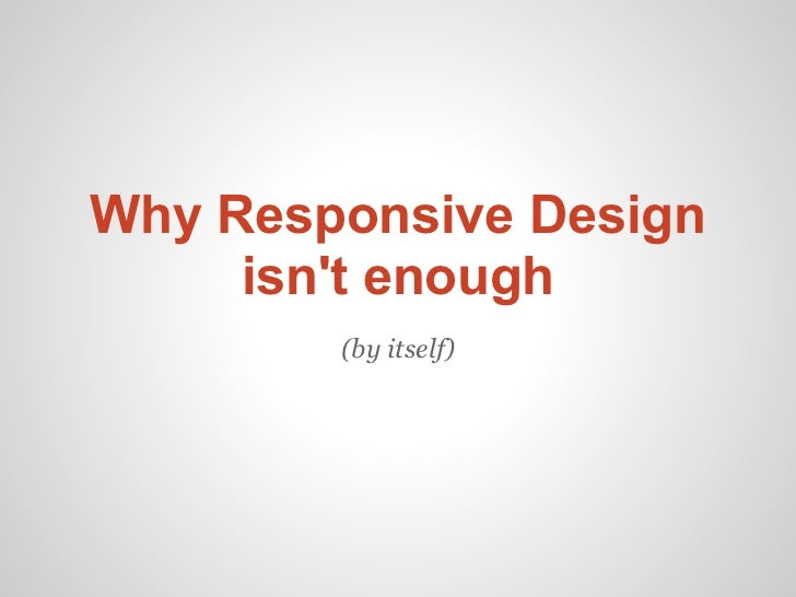 Why Responsive Design     isnt enough        (by itself)