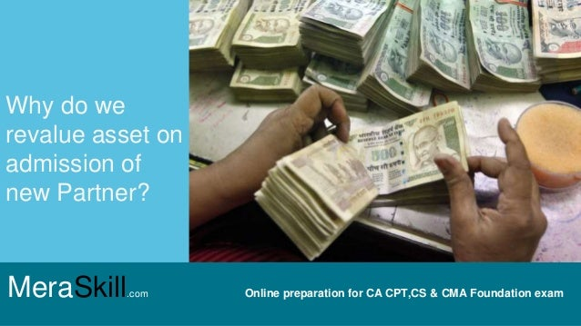 MeraSkill.com Online preparation for CA CPT,CS & CMA Foundation exam Why do we revalue asset on admission of new Partner?