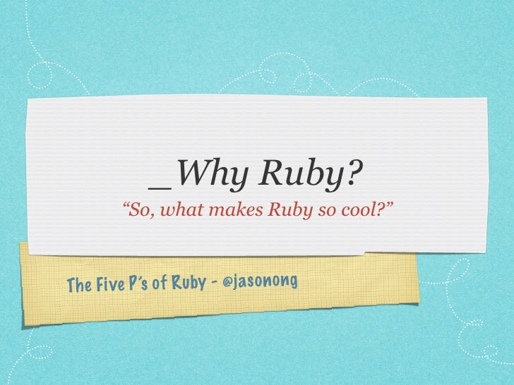 """_Why Ruby?         """"So, what makes Ruby so cool?""""Th e Fi ve P 's of R uby - @ja so n ong"""