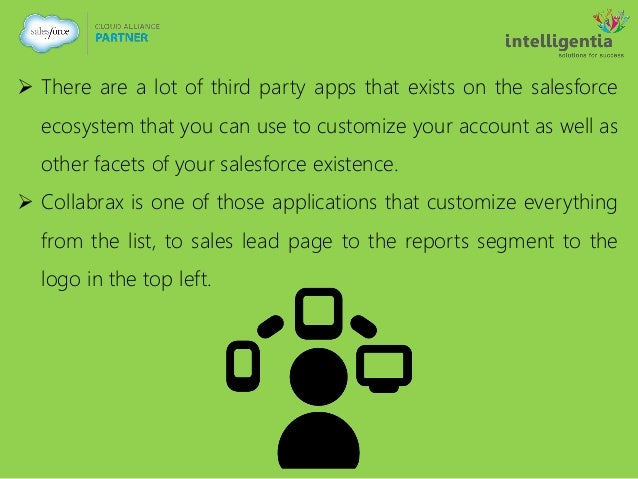  There are a lot of third party apps that exists on the salesforce ecosystem that you can use to customize your account a...