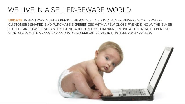 WE LIVE IN A SELLER-BEWARE WORLD UPDATE: WHEN I WAS A SALES REP IN THE 90s, WE LIVED IN A BUYER-BEWARE WORLD WHERE CUSTOME...