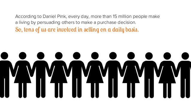 According to Daniel Pink, every day, more than 15 million people make a living by persuading others to make a purchase dec...