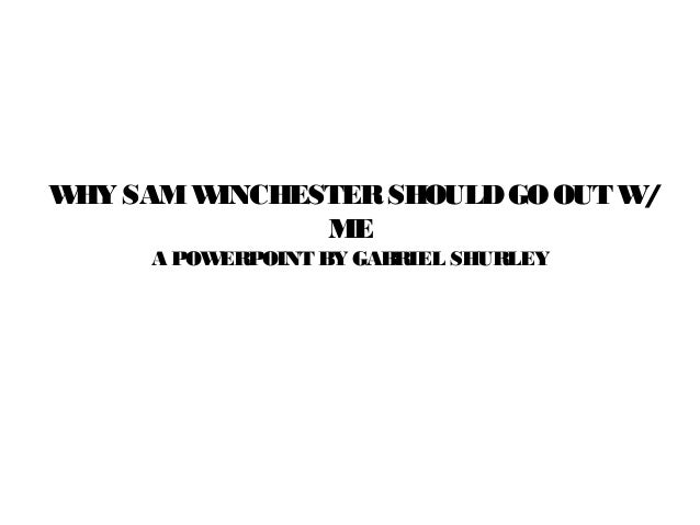 W SAM W HY    INCHESTER SHOULD GO OUT W/             ME     A POWERPOINT BY GABRIEL SHURLEY