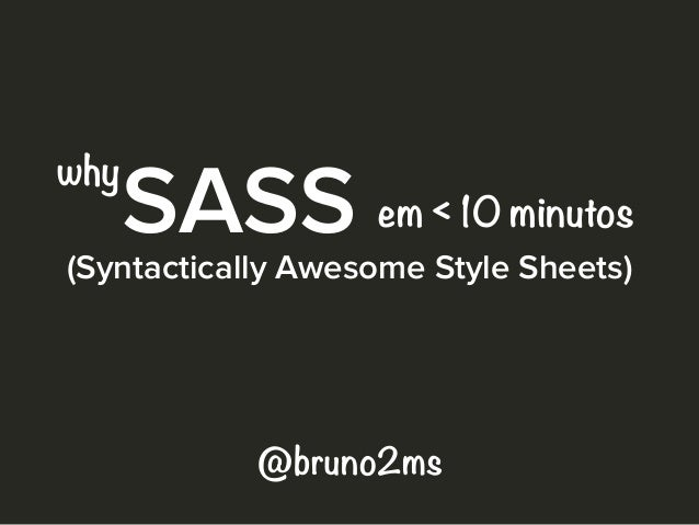 SASS(Syntactically Awesome Style Sheets) em < 10 minutos @bruno2ms why