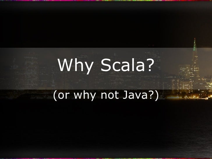 Why Scala? (or why not Java?)