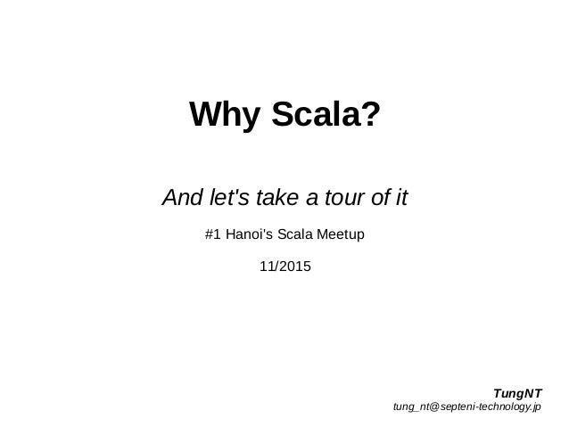 Why Scala? And let's take a tour of it #1 Hanoi's Scala Meetup 11/2015 TungNT tung_nt@septeni-technology.jp