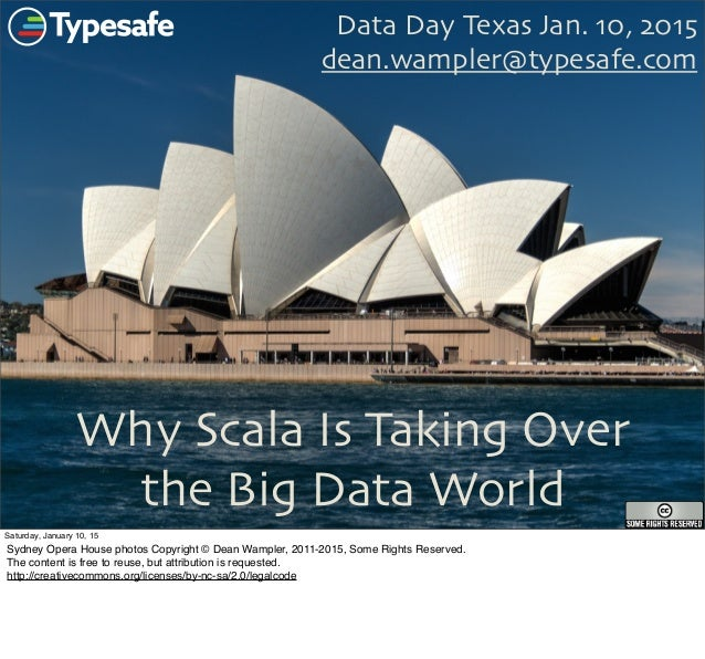 Why Scala Is Taking Over the Big Data World Data Day Texas Jan. 10, 2015 dean.wampler@typesafe.com 1 Saturday, January 10,...