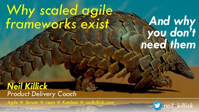 neil_killickNeil Killick, 2017-18, All Rights Reserved And why you don't need them Why scaled agile frameworks exist Neil ...