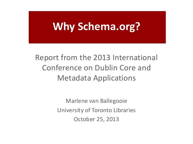 Why Schema.org? Report from the 2013 International Conference on Dublin Core and Metadata Applications Marlene van Ballego...