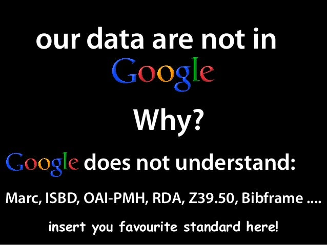 our data are not in Why? does not understand: Marc, ISBD, OAI-PMH, RDA, Z39.50, Bibframe .... insert you favourite standar...