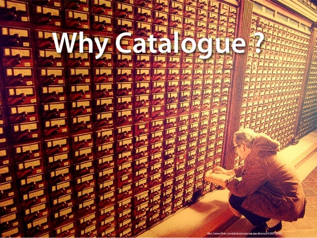 http://www.flickr.com/photos/curiousexpeditions/2406513532/ Why Catalogue ?