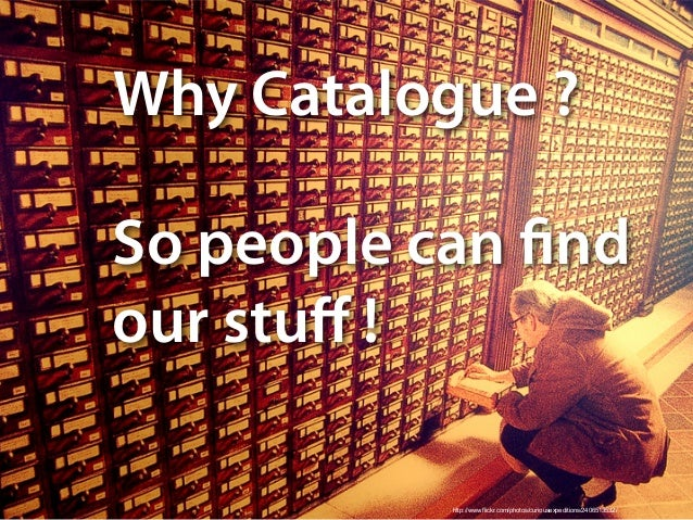 http://www.flickr.com/photos/curiousexpeditions/2406513532/ Why Catalogue ? So people can find our stuff !