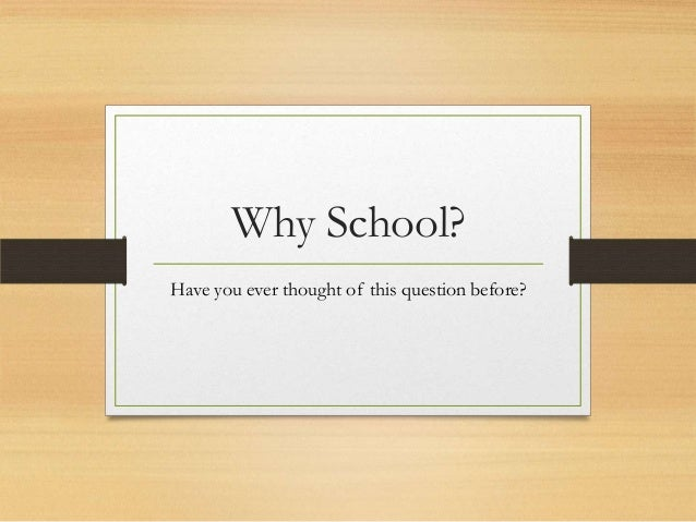 Why School? Have you ever thought of this question before?