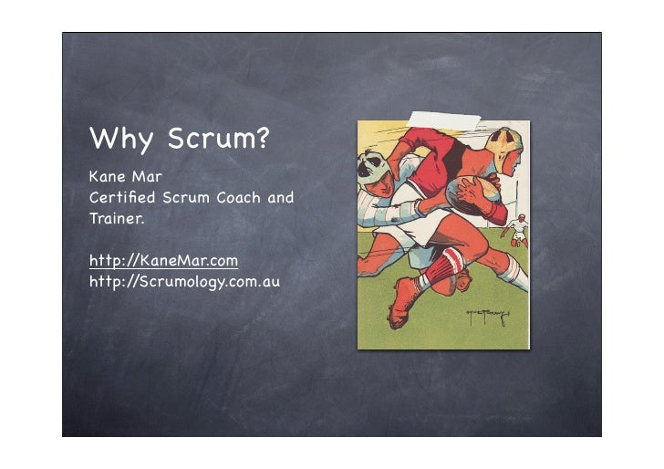 Why Scrum? Kane Mar Certified Scrum Coach and Trainer.  http://KaneMar.com http://Scrumology.com.au