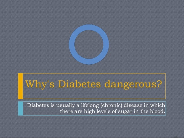 Whys Diabetes dangerous?Diabetes is usually a lifelong (chronic) disease in which             there are high levels of sug...