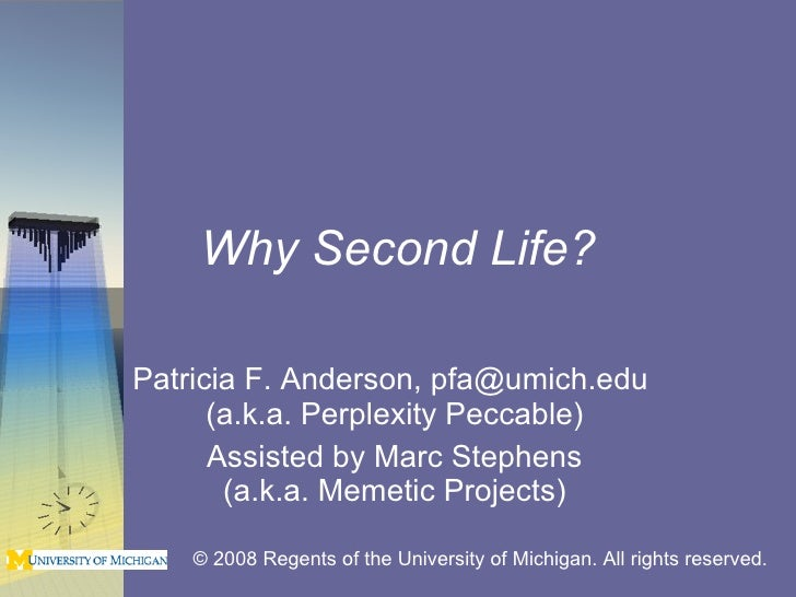 Why Second Life? Patricia F. Anderson, pfa@umich.edu  (a.k.a. Perplexity Peccable) Assisted by Marc Stephens (a.k.a. Memet...