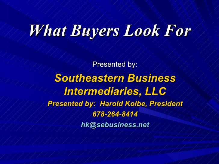 What Buyers Look For Presented by: Southeastern Business Intermediaries, LLC Presented by:  Harold Kolbe, President 678-26...