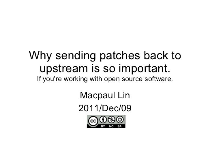 Why sending patches back to upstream is so important. If you're working with open source software. Macpaul Lin 2011/Dec/09