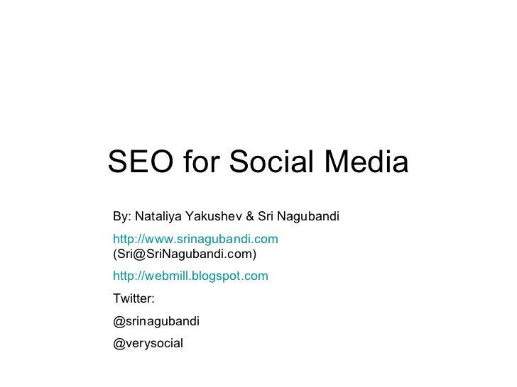 SEO for Social Media By: Nataliya Yakushev & Sri Nagubandi http://www.srinagubandi.com  (Sri@SriNagubandi.com) http://webm...