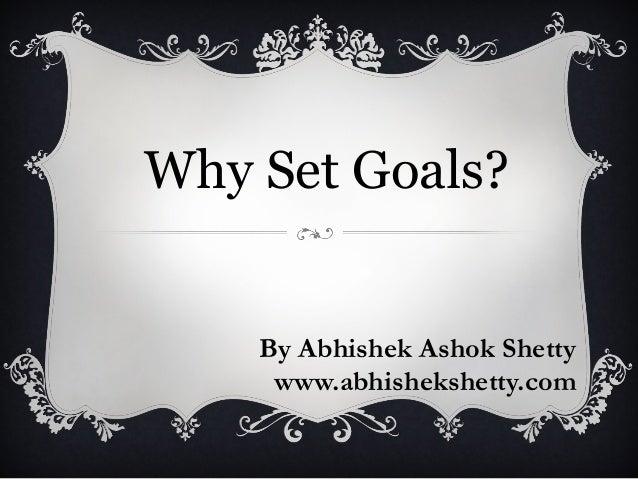 Why Set Goals?  By Abhishek Ashok Shetty www.abhishekshetty.com