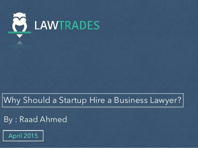 Why Should a Startup Hire a Business Lawyer? By : Raad Ahmed April 2015
