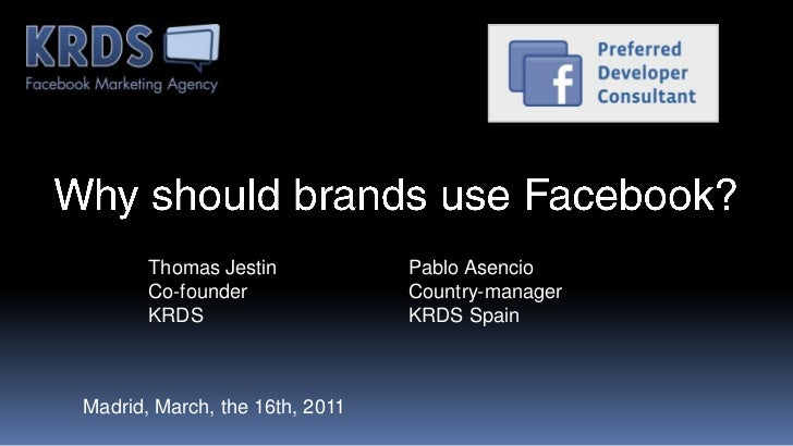 Why should brands use Facebook?<br />Thomas Jestin<br />Co-founder<br />KRDS<br />Pablo Asencio<br />Country-manager<br />...