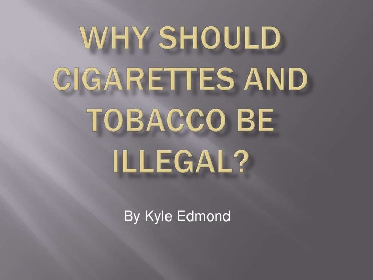 cigarettes should be illegal Tobacco use on college campuses: should smoking be banned 1 abstract millions of people continue to use tobacco products, despite the well-known adverse health effects that they cause to the human body.
