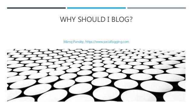 WHY SHOULD I BLOG? Manoj Pandey, https://www.sociallogging.com