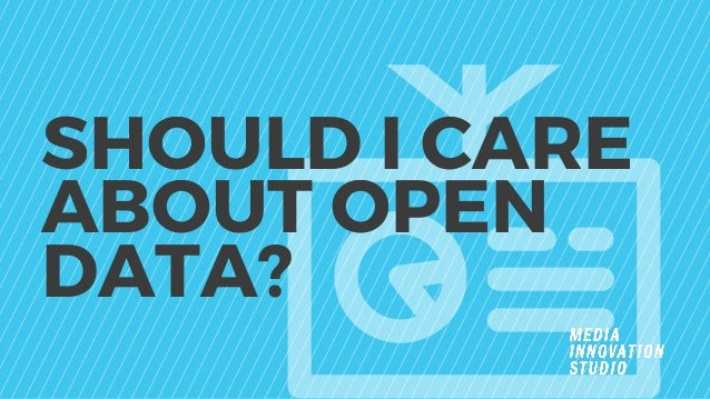 SHOULD I CARE ABOUT OPEN DATA?