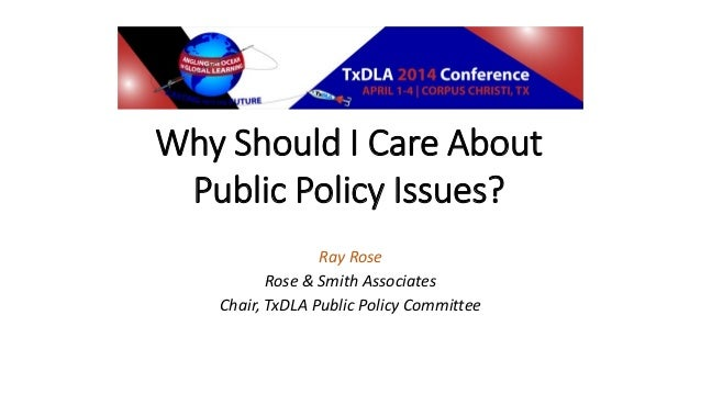 Why Should I Care About Public Policy Issues? Ray Rose Rose & Smith Associates Chair, TxDLA Public Policy Committee