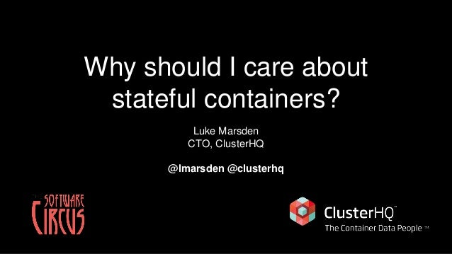 Why should I care about stateful containers? Luke Marsden CTO, ClusterHQ @lmarsden @clusterhq