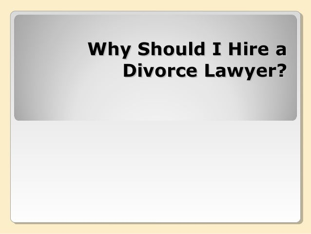 Why Should I Hire aWhy Should I Hire aDivorce Lawyer?Divorce Lawyer?