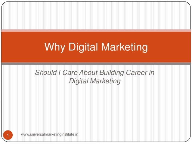 Should I Care About Building Career in Digital Marketing Why Digital Marketing 1 www.universalmarketinginstitute.in