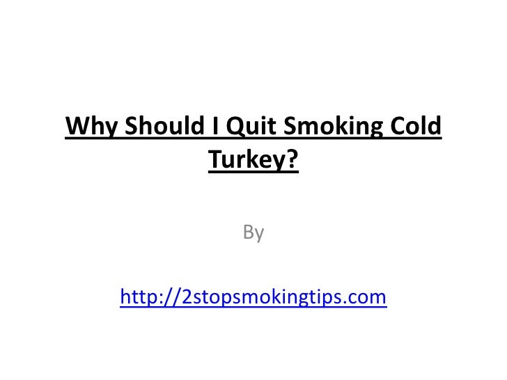 Why Should I Quit Smoking Cold          Turkey?                By    http://2stopsmokingtips.com