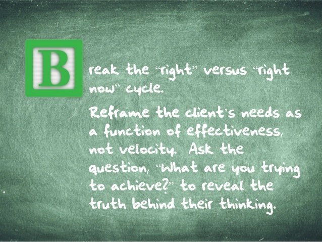 """reak the""""right""""versus""""right now""""cycle. Refram etheclientRefram etheclient'sneedsas a function ofeffectiveness, not velocit..."""